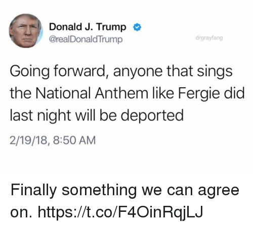 Funny, National Anthem, and Fergie: Donald J. Trump  @realDonaldTrump  drgrayfang  Going forward, anyone that sings  the National Anthem like Fergie did  last night will be deported  2/19/18, 8:50 AM Finally something we can agree on. https://t.co/F4OinRqjLJ