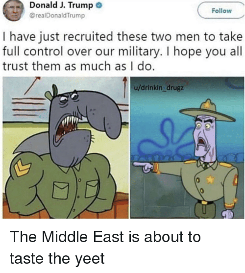Control, The Middle, and Trump: Donald J. Trump  @realDonaldTrump  Follow  I have just recruited these two men to take  full control over our military. I hope you all  trust them as much as I do  u/drinkin_drugz The Middle East is about to taste the yeet