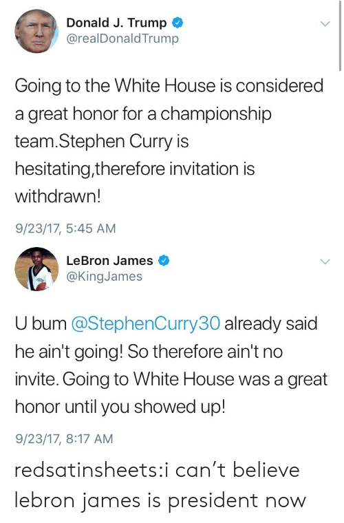 LeBron James, Stephen, and Stephen Curry: Donald J. Trump  @realDonaldTrump  Going to the White House is considered  a great honor for a championship  team.Stephen Curry is  hesitating,therefore invitation is  withdrawn!  9/23/17, 5:45 AM   LeBron James  @KingJames  U bum @StephenCurry30 already said  he ain't going! So therefore ain't no  invite. Going to White House was a great  honor until you showed up!  9/23/17, 8:17 AM redsatinsheets:i can't believe lebron james is president now