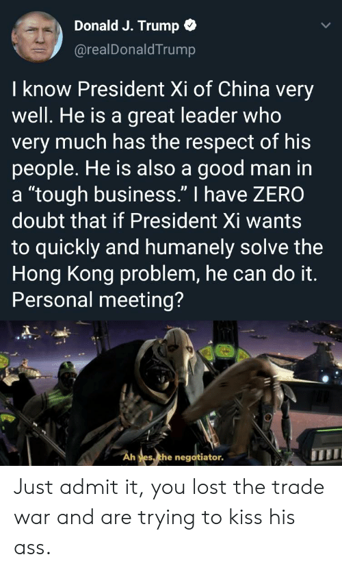 """Ass, Reddit, and Respect: Donald J. Trump  @realDonaldTrump  I know President Xi of China very  well. He is a great leader who  very much has the respect of his  people. He is also a good man in  a """"tough business."""" I have ZERO  doubt that if President Xi wants  to quickly and humanely solve the  Hong Kong problem, he can do it.  Personal meeting?  Ah yes, the negotiator. Just admit it, you lost the trade war and are trying to kiss his ass."""