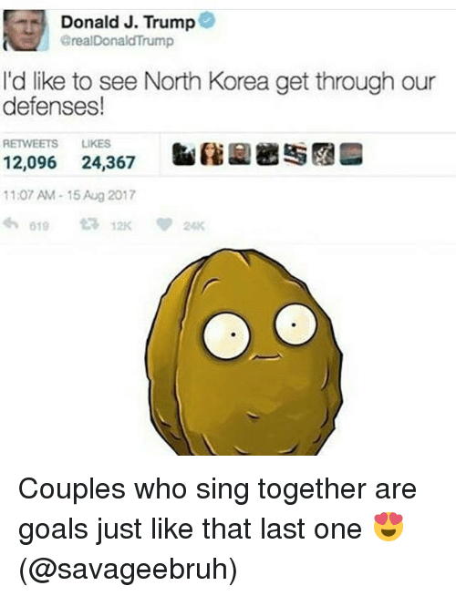 Singed: Donald J. Trump@  realDonaldTrump  I'd like to see North Korea get through our  defenses!  RETWEETS LIKES  12,096 24,367  11:07 AM-15 Aug 2017 Couples who sing together are goals just like that last one 😍 (@savageebruh)