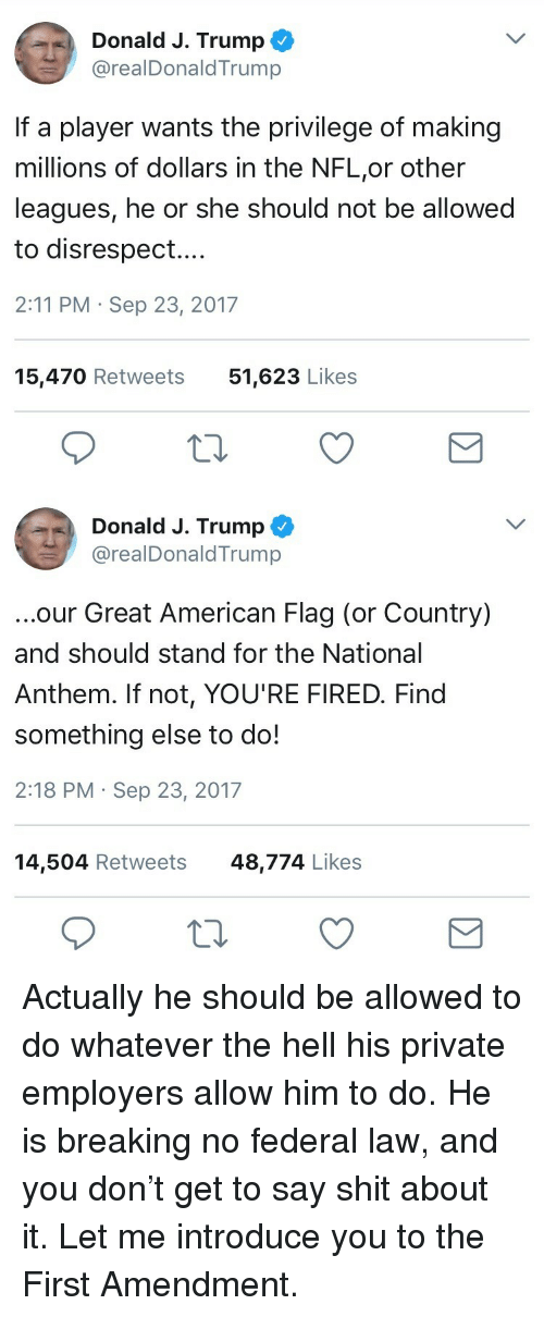 Nfl, Shit, and National Anthem: Donald J. Trump  @realDonaldTrump  If a player wants the privilege of making  millions of dollars in the NFL,or other  leagues, he or she should not be allowed  to disrespect....  2:11 PM Sep 23, 2017  15,470 Retweets  51,623 Likes   Donald J. Trump ^  @realDonaldTrump  ...our Great American Flag (or Country)  and should stand for the National  Anthem. If not, YOU'RE FIRED. Find  something else to do!  2:18 PM Sep 23, 2017  14,504 Retweets48,774 Likes <p>Actually he should be allowed to do whatever the hell his private employers allow him to do. He is breaking no federal law, and you don't get to say shit about it. Let me introduce you to the First Amendment.</p>