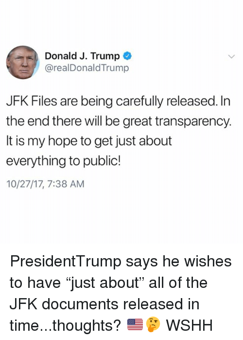 """Memes, Wshh, and Time: Donald J. Trump  @realDonaldTrump  JFK Files are being carefully released. In  the end there will be great transparency.  It is my hope to get just about  everything to public!  10/27/17, 7:38 AM PresidentTrump says he wishes to have """"just about"""" all of the JFK documents released in time...thoughts? 🇺🇸🤔 WSHH"""