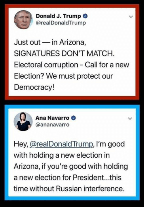 Arizona, Good, and Match: Donald J. Trump  @realDonaldTrump  Just outin Arizona,  SIGNATURES DON'T MATCH.  Electoral corruption Call for a new  Election? We must protect our  Democracy!  Ana Navarro  @ananavarro  Hey, @realDonaldTrump, I'm good  with holding a new election in  Arizona, if you're good with holding  a new election for President...this  time without Russian interference.