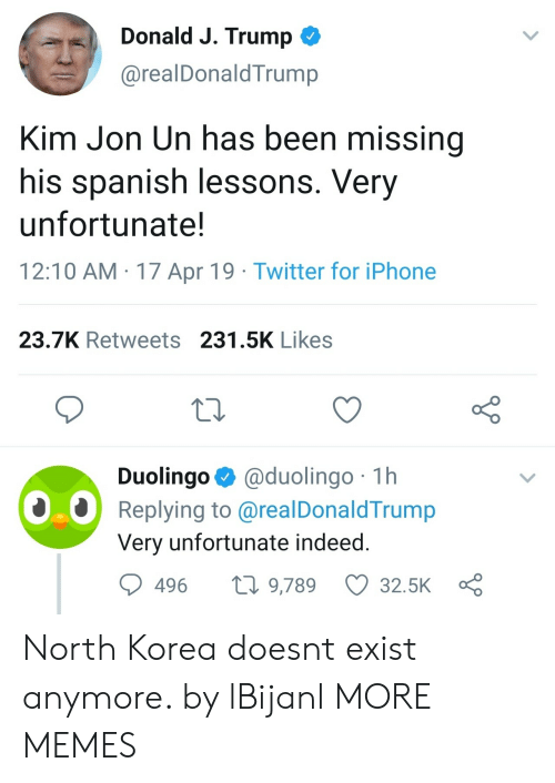 Dank, Iphone, and Memes: Donald J. Trump  @realDonaldTrump  Kim Jon Un has been missing  his spanish lessons. Very  unfortunate!  12:10 AM 17 Apr 19 Twitter for iPhone  23.7K Retweets 231.5K Likes  Duolingo @duolingo 1h  Replying to @realDonaldTrump  Very unfortunate indeed  496 t 9,789 32.5K North Korea doesnt exist anymore. by lBijanl MORE MEMES