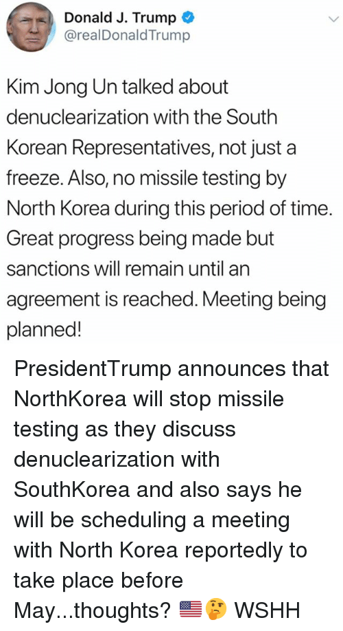 Kim Jong-Un, Memes, and North Korea: Donald J. Trump  @realDonaldTrump  Kim Jong Un talked about  denuclearization with the South  Korean Representatives, not just a  freeze. Also, no missile testing by  North Korea during this period of time.  Great progress being made but  sanctions will remain until an  agreement is reached. Meeting being  planned! PresidentTrump announces that NorthKorea will stop missile testing as they discuss denuclearization with SouthKorea and also says he will be scheduling a meeting with North Korea reportedly to take place before May...thoughts? 🇺🇸🤔 WSHH