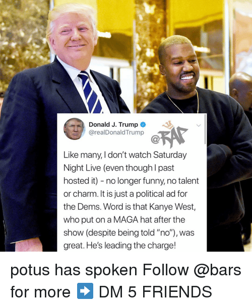 """Friends, Funny, and Kanye: Donald J. Trump  @realDonaldTrump  Like many, I don't watch Saturday  Night Live (even though l past  hosted it) - no longer funny, no talent  or charm. It is just a political ad for  the Dems. Word is that Kanye West,  who put on a MAGA hat after the  show (despite being told """"no""""), was  great. He's leading the charge! potus has spoken Follow @bars for more ➡️ DM 5 FRIENDS"""