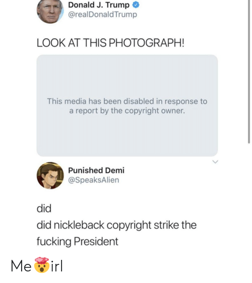 Fucking, Trump, and Been: Donald J. Trump  @realDonaldTrump  LOOK AT THIS PHOTOGRAPH!  This media has been disabled in response to  a report by the copyright owner.  Punished Demi  @SpeaksAlien  did  did nickleback copyright strike the  fucking President Me🤯irl