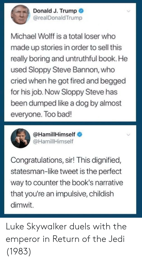 The Emperor: Donald J. Trump  @realDonaldTrump  Michael Wolff is a total loser who  made up stories in order to sell this  really boring and untruthful book. He  used Sloppy Steve Bannon, who  cried when he got fired and begged  for his job. Now Sloppy Steve has  been dumped like a dog by almost  everyone. Too bad!  @HamillHimself  @HamillHimself  Congratulations, sir! This dignified,  statesman-like tweet is the perfect  way to counter the book's narrative  that you're an impulsive, childish  dimwit. Luke Skywalker duels with the emperor in Return of the Jedi (1983)