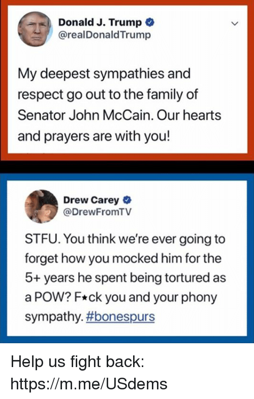 John McCain: Donald J. Trump  @realDonaldTrump  My deepest sympathies and  respect go out to the family of  Senator John McCain. Our hearts  and prayers are with you!  Drew Carey  @DrewFromTV  STFU. You think we're ever going to  forget how you mocked him for the  5+ years he spent being tortured as  a POW? F*ck you and your phony  sympathy. Help us fight back: https://m.me/USdems