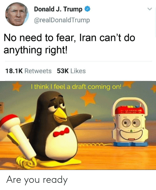 Fear: Donald J. Trump  @realDonaldTrump  No need to fear, Iran can't do  anything right!  18.1K Retweets 53K Likes  I think I feel a draft coming on!  13) Are you ready
