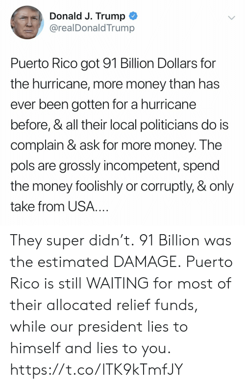 Still Waiting: Donald J. Trump  @realDonaldTrump  Puerto Rico got 91 Billion Dollars for  the hurricane, more money than has  ever been gotten for a hurricane  before, & all their local politicians do is  complain & ask for more money. Ihe  pols are grossly incompetent, spend  the money foolishly or corruptly, & only  take from USA They super didn't. 91 Billion was the estimated DAMAGE. Puerto Rico is still WAITING for most of their allocated relief funds, while our president lies to himself and lies to you. https://t.co/lTK9kTmfJY