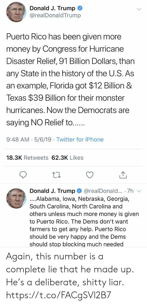 Iphone, Memes, and Money: Donald J. Trump  @realDonaldTrump  Puerto Rico has been given more  money by Congress for Hurricane  Disaster Relief, 91 Billion Dollars, than  any State in the history of the U.S. As  an example, Florida got $12 Billion &  Texas $39 Billion for their monster  hurricanes. Now the Democrats are  saying NO Relief to....  9:48 AM- 5/6/19 Twitter for iPhone  18.3K Retweets 62.3K Likes  Donald J. Trump @realDonald... 7h v  ....Alabama, lowa, Nebraska, Georgia,  South Carolina, North Carolina and  others unless much more money is given  to Puerto Rico. The Dems don't want  farmers to get any help. Puerto Rico  should be very happy and the Dems  should stop blocking much needed Again, this number is a complete lie that he made up. He's a deliberate, shitty liar. https://t.co/FACgSVl2B7