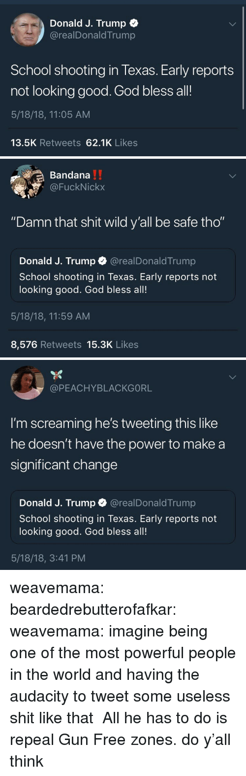 """Good God: Donald J. Trump +  @realDonaldTrump  School shooting in Texas. Early reports  not looking good. God bless all!  5/18/18, 11:05 AM  13.5K Retweets 62.1K Likes   Bandana  @FuckNickx  """"Damn that shit wild y'all be safe tho""""  Donald J. Trump @realDonaldTrump  School shooting in Texas. Early reports not  looking good. God bless all!  5/18/18, 11:59 AM  8,576 Retweets 15.3K Likes   @PEACHYBLACKGORL  I'm screaming he's tweeting this like  he doesn't have the power to make a  significant change  Donald J. Trump @realDonaldTrump  School shooting in Texas. Early reports not  looking good. God bless all!  5/18/18, 3:41 PM weavemama:  beardedrebutterofafkar: weavemama:  imagine being one of the most powerful people in the world and having the audacity to tweet some useless shit like that  All he has to do is repeal Gun Free zones.  do y'all think"""