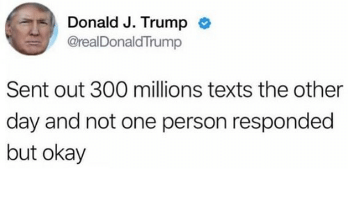 Okay, Trump, and Texts: Donald J. Trump  @realDonaldTrump  Sent out 300 millions texts the other  day and not one person responded  but okay