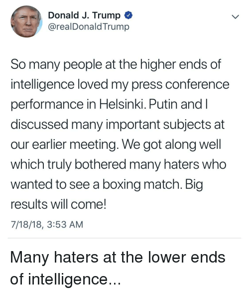 Boxing, Match, and Putin: Donald J. Trump *  @realDonaldTrump  So many people at the higher ends of  intelligence loved my press conference  performance in Helsinki. Putin and l  discussed many important subjects at  our earlier meeting. We got along well  which truly bothered many haters who  wanted to see a boxing match. Blg  results will come!  7/18/18, 3:53 AM