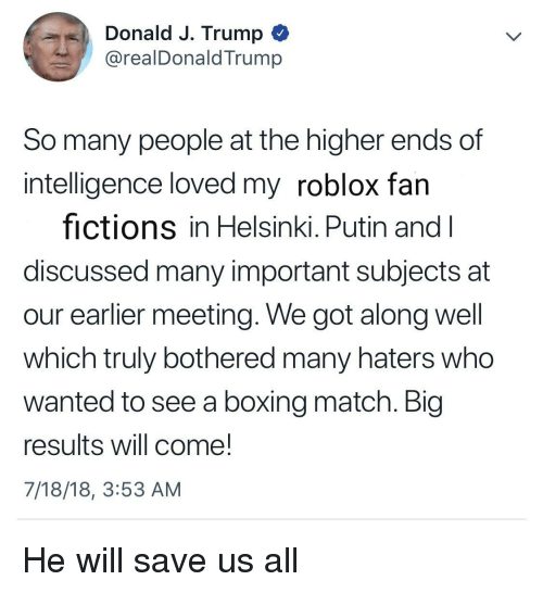 Boxing, Match, and Putin: Donald J. Trump *  @realDonaldTrump  So many people at the higher ends of  intelligence loved my roblox fan  fictions in Helsinki. Putin and l  discussed many important subjects at  our earlier meeting. We got along well  which truly bothered many haters who  wanted to see a boxing match. Blg  results will come!  7/18/18, 3:53 AM He will save us all