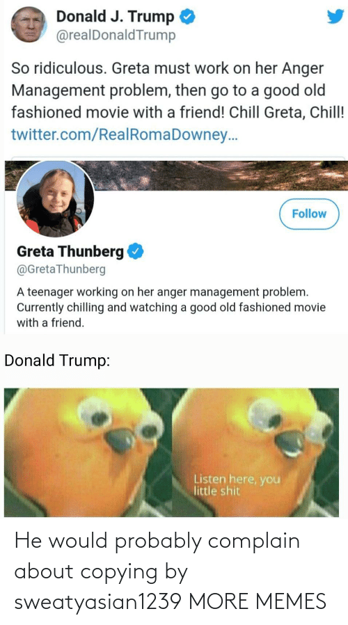 Teenager: Donald J. Trump  @realDonaldTrump  So ridiculous. Greta must work on her Anger  Management problem, then go to a good old  fashioned movie with a friend! Chill Greta, Chill!  twitter.com/RealRomaDowney..  Follow  Greta Thunberg  @GretaThunberg  A teenager working on her anger management problem.  Currently chilling and watching a good old fashioned movie  with a friend.  Donald Trump:  Listen here, you  little shit He would probably complain about copying by sweatyasian1239 MORE MEMES