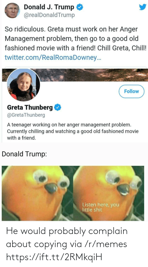 Teenager: Donald J. Trump  @realDonaldTrump  So ridiculous. Greta must work on her Anger  Management problem, then go to a good old  fashioned movie with a friend! Chill Greta, Chill!  twitter.com/RealRomaDowney..  Follow  Greta Thunberg  @GretaThunberg  A teenager working on her anger management problem.  Currently chilling and watching a good old fashioned movie  with a friend.  Donald Trump:  Listen here, you  little shit He would probably complain about copying via /r/memes https://ift.tt/2RMkqiH