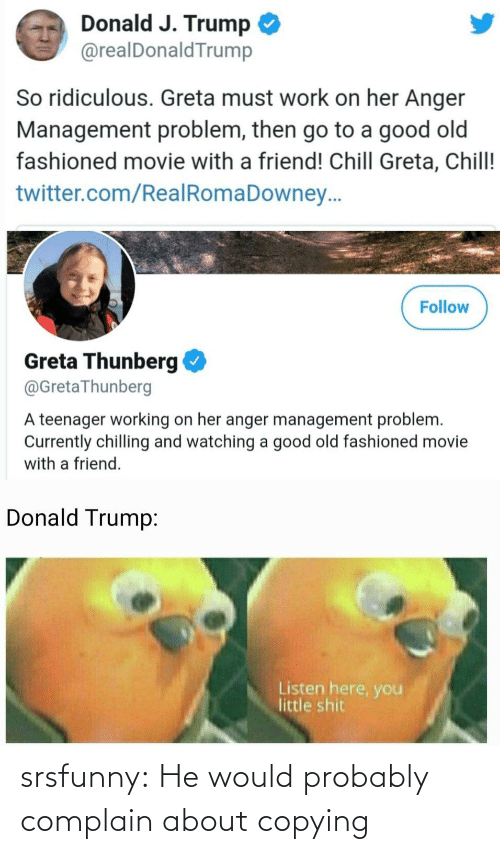 Trump: Donald J. Trump  @realDonaldTrump  So ridiculous. Greta must work on her Anger  Management problem, then go to a good old  fashioned movie with a friend! Chill Greta, Chill!  twitter.com/RealRomaDowney..  Follow  Greta Thunberg  @GretaThunberg  A teenager working on her anger management problem.  Currently chilling and watching a good old fashioned movie  with a friend.  Donald Trump:  Listen here, you  little shit srsfunny:  He would probably complain about copying