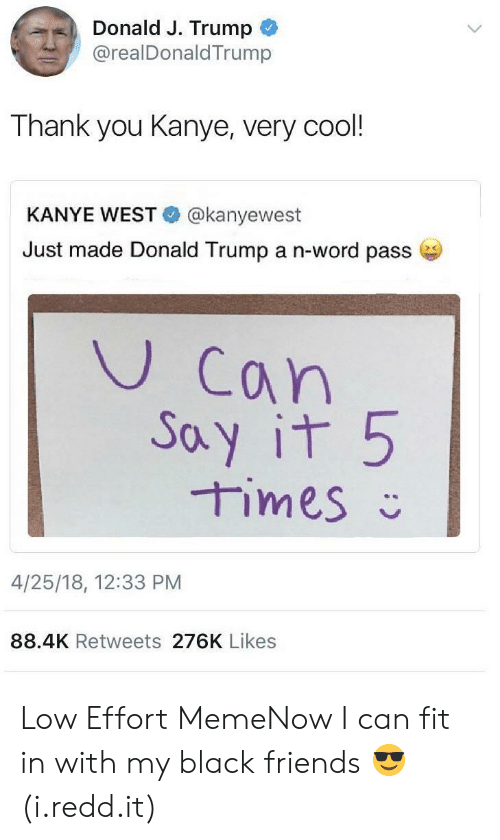 Passe: Donald J. Trump  .. @realDonaldTrump  Thank you Kanye, very cool!  KANYE WEST @kanyewest  Just made Donald Trump a n-word passe  U Can  oy it 5  4/25/18, 12:33 PM  88.4K Retweets 276K Likes Low Effort MemeNow I can fit in with my black friends 😎 (i.redd.it)