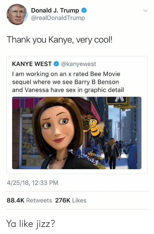 Bee Movie, Jizz, and Kanye: Donald J. Trump  @realDonaldTrump  Thank you Kanye, very cool!  KANYE WEST@kanyewest  I am working on an x rated Bee Movie  sequel where we see Barry B Benson  and Vanessa have sex in graphic detail  4/25/18, 12:33 PM  88.4K Retweets 276K Likes Ya like jizz?