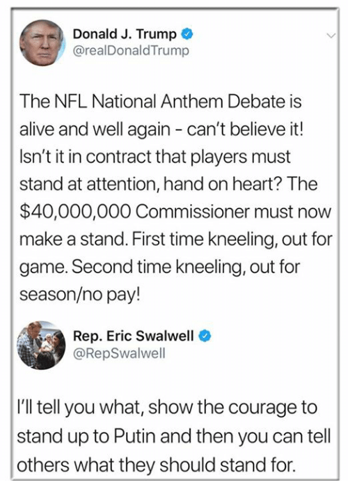 Alive, Nfl, and National Anthem: Donald J. Trump  @realDonaldTrump  The NFL National Anthem Debate is  alive and well again - can't believe it!  Isn't it in contract that players must  stand at attention, hand on heart? The  $40,000,000 Commissioner must now  make a stand. First time kneeling, out for  game. Second time kneeling, out for  season/no pay!  Rep. Eric Swalwell  @RepSwalwell  I'll tell you what, show the courage to  stand up to Putin and then you can tell  others what they should stand for.