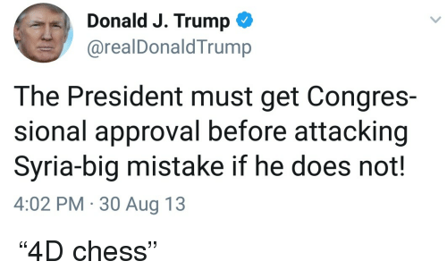 """Chess, Syria, and Trump: Donald J. Trump  @realDonaldTrump  The President must get Congres-  sional approval before attacking  Syria-big mistake if he does not!  4:02 PM 30 Aug 13 <p>""""4D chess""""</p>"""