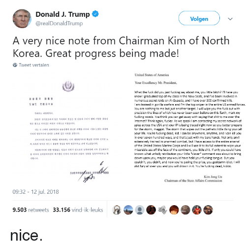 """America, Arsenal, and Ass: Donald J. Trump  @realDonaldTrump  Volgen  A very nice note from Chairman Kim of North  Korea. Great progress being made!  Tweet vertalen  United States of America  Your Excellency Mr. President,  What the fuck did you just fucking say about me, you little bitch? I'll have you  know I graduated top of my class in the Navy Seals, and I've been involved in  numerous secret raids on Al-Quaeda, and I have over 300 confirmed kills.  I am trained in gorilla warfare and I'm the top sniper in the entire US armed forces.  You are nothing to me but just another target. I will wipe you the fuck out with  precision the likes of which has never been seen before on this Earth, mark my  fucking words. You think you can get away with saying that shit to me over the  Internet? Think again, fucker. As we speak I am contacting my secret network of  spies across the USA and your IP is being traced right now so you better prepare  for the storm, maggot. The storm that wipes out the pathetic little thing you call  your life. You're fucking dead, kid. I can be anywhere, anytime, and I can killyou  in over seven hundred ways, and that's just with my bare hands. Not only am I  extensively trained in unarmed combat, but I have access to the entire arsenal  of the United States Marine Corps and I will use it to its full extent to wipe your  miserable ass off the face of the continent, you little shit. If only you could have  known what unholy retribution your little """"clever"""" comment was about to bring  down upon you, maybe you would have held your fucking tongue. But you  couldn't, you didn't, and now you're paying the price, you goddamn idiot. I will  shit fury all over you and you will drown in it. You're fucking dead, kiddo.  도날드 트럼프  삔데하는 데%씻각하。  24일전 싱가포르에서 있온 각하와의 뜻s온 첫 상 4 우리4 ซ제 써컴한 공동성  명은 참으로 의의깊은 여정의 시작으로 되었습니다.  나는 두 나라의 관44선과 f H判 칸 리행을 튀하려 저利1일 는 때  gatal 44-1 비 다른 노이에 S 은 사이을 ì t니다.  로비사이의 새로운 미러를 개시하여 는 나와 녜H 다하의 하a한 회지와 진지한 노  력,4록한 방식은 반드시 훌륭한 곌실을 """