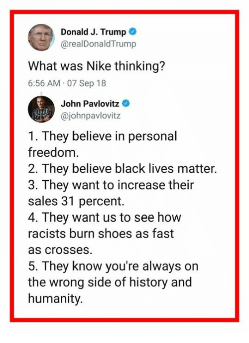 Black Lives Matter: Donald J. Trump  @realDonaldTrump  What was Nike thinking?  6:56 AM 07 Sep 18  John Pavlovitz  @johnpavlovitz  1. They believe in personal  freedom.  2. They believe black lives matter.  3. They want to increase their  sales 31 percent.  4. They want us to see how  racists burn shoes as fast  as crosses  5. They know you're always on  the wrong side of history and  humanity.