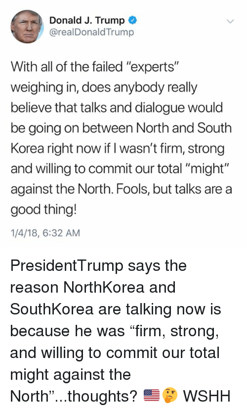 """Memes, Wshh, and Good: Donald J. Trump  @realDonaldTrump  With all of the failed """"experts""""  weighing in, does anybody really  believe that talks and dialogue would  be going on between North and South  Korea right now if I wasn't firm, strong  and willing to commit our total """"might""""  against the North. Fools, but talks are a  good thing!  1/4/18, 6:32 AM PresidentTrump says the reason NorthKorea and SouthKorea are talking now is because he was """"firm, strong, and willing to commit our total might against the North""""...thoughts? 🇺🇸🤔 WSHH"""