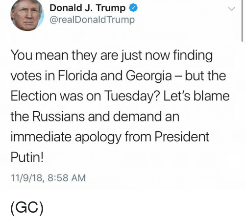 Memes, Florida, and Georgia: Donald J. Trump  @realDonaldTrump  You mean they are just now finding  votes in Florida and Georgia -but the  Election was on Tuesday? Let's blame  the Russians and demand an  immediate apology from President  Putin!  11/9/18, 8:58 AM (GC)