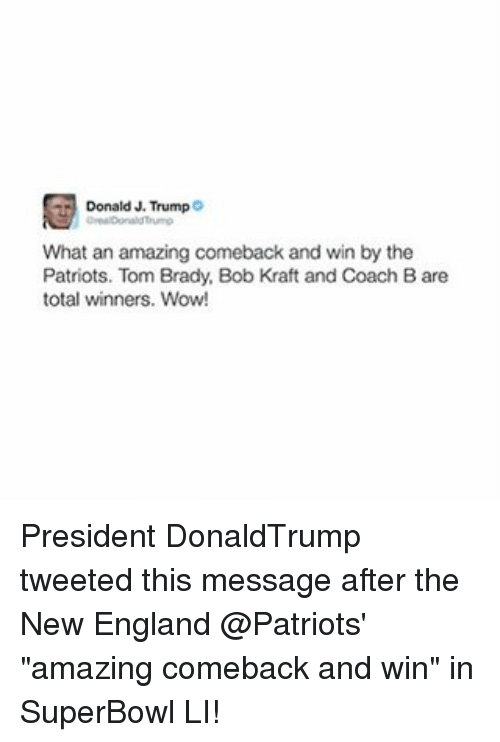 """Bradying: Donald J. Trump  What an amazing comeback and win by the  Patriots. Tom Brady, Bob Kraft and Coach Bare  total winners. Wow! President DonaldTrump tweeted this message after the New England @Patriots' """"amazing comeback and win"""" in SuperBowl LI!"""
