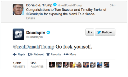 Congratulations, Fuck, and Fiasco: Donald J. Trumpereal DonaldTrump  33m  Congratulations to Tom Scocca and Timothy Burke of  @Deadspin for exposing the Manti Te'o fiasco.  Details  Deadspin  @Deadspin  Follow  ▼  @realDonaldTrump Go fuck yourself.  Reply Retweet Favorite More  1,362  RETWEETS FAVORITES