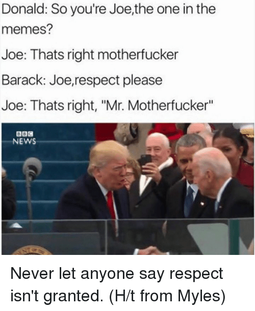"""Memes, 🤖, and Barack: Donald: So you're Joe,the one in the  memes?  Joe: Thats right motherfucker  Barack: Joe, respect please  Joe: Thats right, """"Mr. Motherfucker""""  NEWS Never let anyone say respect isn't granted.   (H/t from Myles)"""