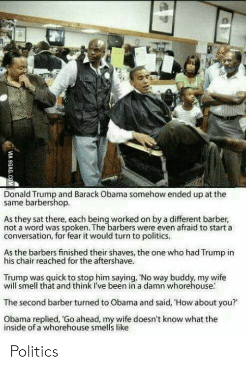 """Start A Conversation: Donald Trump and Barack Obama somehow ended up at the  same barbershop.  As they sat there, each being worked on by a different barber,  not a word was spoken. The barbers were even afraid to start a  conversation, for fear it would turn to politics.  As the barbers finished their shaves, the one who had Trump in  his chair reached for the aftershave.  Trump was quick to stop him saying, 'No way buddy, my wife  will smell that and think I've been in a damn whorehouse.  The second barber turned to Obama and said, 'How about you?""""  Obama replied, Go ahead, my wife doesn't know what the  inside of a whorehouse smells like Politics"""