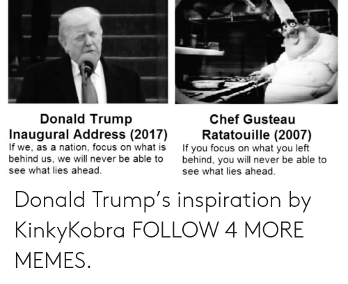 Donald Trumps: Donald Trump  Chef Gusteau  Inaugural Add ress (2017)  If we, as a nation, focus on what is  behind us, we will never be able to  see what lies ahead  Ratatouille (2007)  If you focus on what you left  behind, you will never be able to  see what lies ahead Donald Trump's inspiration by KinkyKobra FOLLOW 4 MORE MEMES.