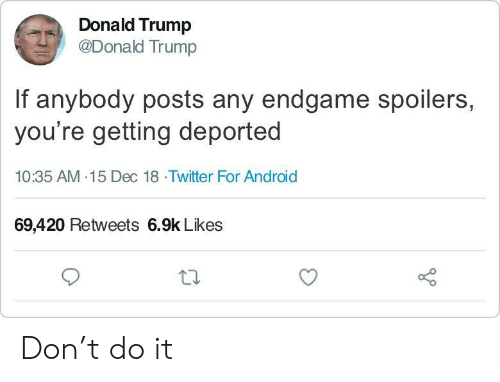 Android, Donald Trump, and Twitter: Donald Trump  @Donald Trump  If anybody posts any endgame spoilers,  you're getting deported  10:35 AM-15 Dec 18 Twitter For Android  69,420 Retweets 6.9k Likes Don't do it