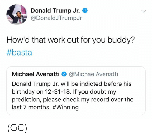 Birthday, Donald Trump, and Memes: Donald Trump Jr.  @DonaldJTrumpJr  How'd that work out for you buddy?  #basta  Michael Avenatti @MichaelAvenatti  Donald Trump Jr. will be indicted before his  birthday on 12-31-18. If you doubt my  prediction, please check my record over the  last 7 months. (GC)