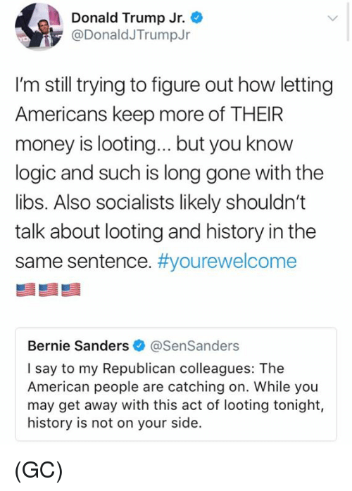 looting: Donald Trump Jr.  @DonaldJTrumpJr  I'm still trying to figure out how letting  Americans keep more of THEIR  money is looting...but you know  logic and such is long gone with the  libs. Also socialists likely shouldn't  talk about looting and history in the  same sentence. #you rewelcome  Bernie Sanders @SenSanders  I say to my Republican colleagues: The  American people are catching on. While you  may get away with this act of looting tonight,  history is not on your side. (GC)