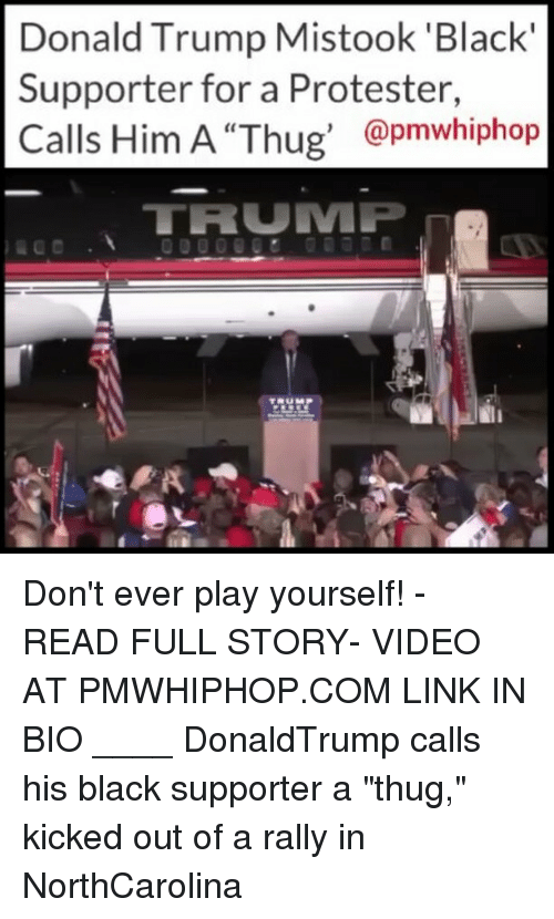 """Dont Ever Play Yourself: Donald Trump Mistook 'Black  Supporter for a Protester,  @pmwhiphop  TRUMP Don't ever play yourself! - READ FULL STORY- VIDEO AT PMWHIPHOP.COM LINK IN BIO ____ DonaldTrump calls his black supporter a """"thug,"""" kicked out of a rally in NorthCarolina"""