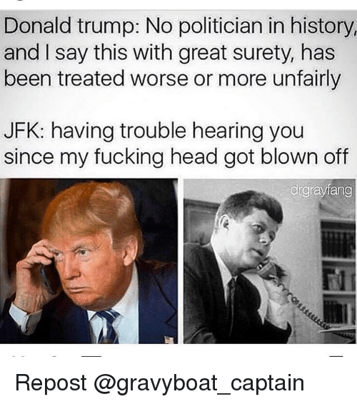 Trump No: Donald trump: No politician in history,  and I say this with great surety, has  been treated worse or more unfairly  JFK: having trouble hearing you  since my fucking head got blown off  drgrayfang Repost @gravyboat_captain