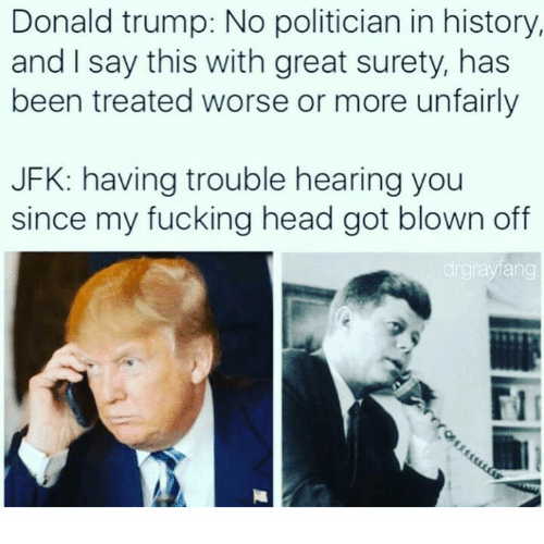 Trump No: Donald trump: No politician in history,  and I say this with great surety, has  been treated worse or more unfairly  JFK: having trouble hearing you  since my fucking head got blown off  drgnayang  A