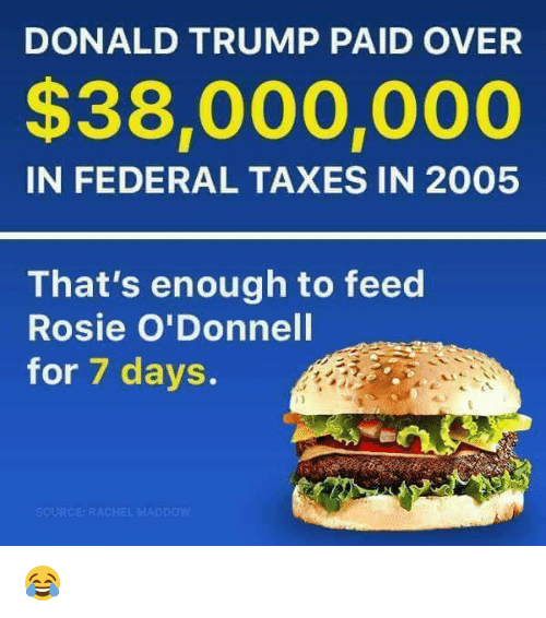 odonnell: DONALD TRUMP PAID OVER  $38,000,000  IN FEDERAL TAXES IN 2005  That's enough to feed  Rosie O'Donnell  for 7 days.  SOURCE RACHEL MAD pow 😂