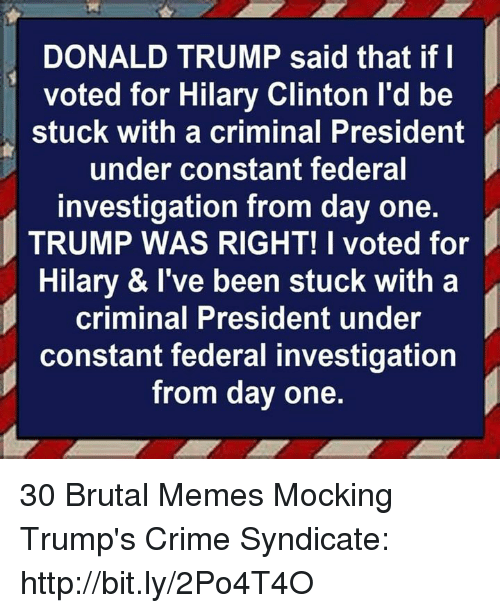 syndicate: DONALD TRUMP said that if l  voted for Hilary Clinton l'd be  stuck with a criminal President  under constant federal  investigation from day one.  TRUMP WAS RIGHT! I voted for  Hilary & I've been stuck with a  criminal President under  constant federal investigation  from day one. 30 Brutal Memes Mocking Trump's Crime Syndicate: http://bit.ly/2Po4T4O