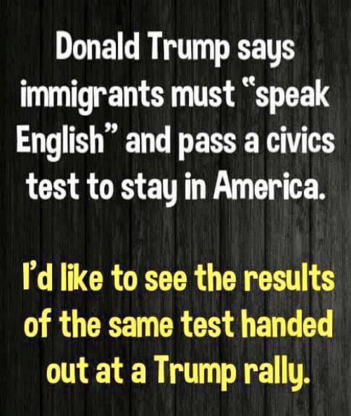 "Donald Trump: Donald Trump says  immigrants must ""speak  English"" and pass a civics  test to stay in America  I'd like to see the results  of the same test handed  out at a Trump rally"