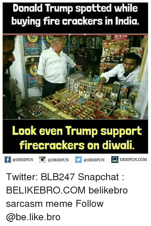 """diwali: Donald Trump spotted while  buying fire crackers in India.  Look even Trump support  firecrackers on diwali,  @DESIFUN """"O. @DESIFUN  @DESIFUN DESIFUN.COM Twitter: BLB247 Snapchat : BELIKEBRO.COM belikebro sarcasm meme Follow @be.like.bro"""