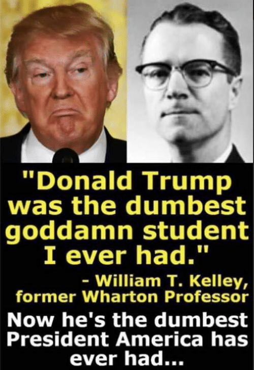 """Kelley: Donald Trump  was the dumbest  goddamn student  I ever had.""""  William T. Kelley,  former Wharton Professor  Now he's the dumbest  President America has  ever had..."""