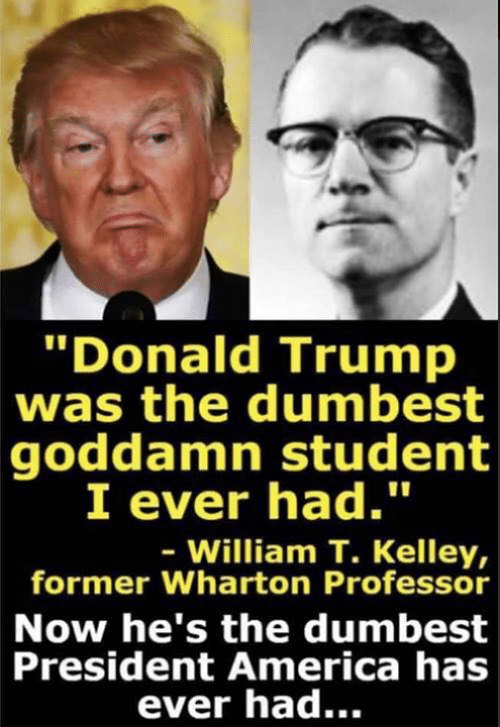 Kelley: Donald Trump  was the dumbest  goddamn student  I ever had.  - William T. Kelley,  former Wharton Professor  Now he's the dumbest  President America has  ever had...
