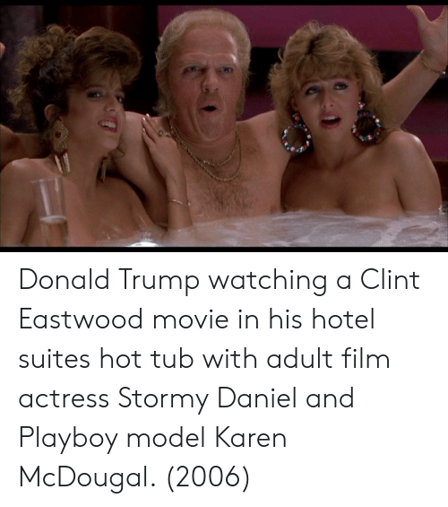 Clint Eastwood: Donald Trump watching a Clint Eastwood movie in his hotel suites hot tub with adult film actress Stormy Daniel and Playboy model Karen McDougal. (2006)